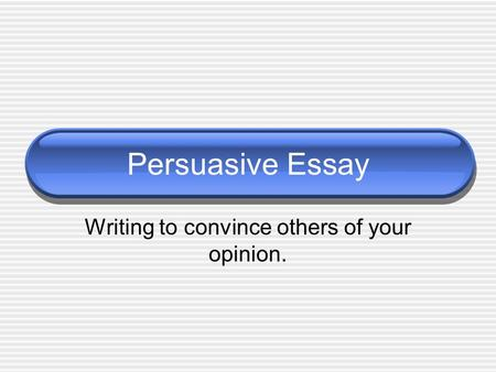Persuasive Essay Writing to convince others of your opinion.