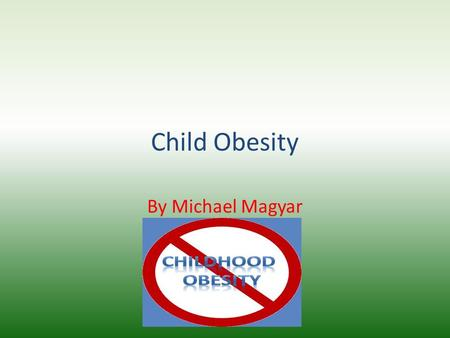Child Obesity By Michael Magyar. History of Child Obesity Childhood obesity statistics in the United States.