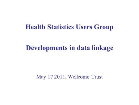 Health Statistics Users Group Developments in data linkage May 17 2011, Wellcome Trust.