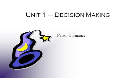 Unit 1 – Decision Making Personal Finance. © Take Charge Today – January 2006 – Decision-Making Magic – Slide 2 Funded by a grant from Take Charge America,