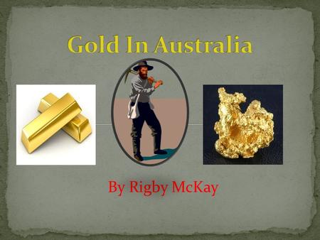 By Rigby McKay Slide 3: The first gold find and where and when it was found. Slide 4: The beginning of the Gold Rush and how it started. Slide 5: The.