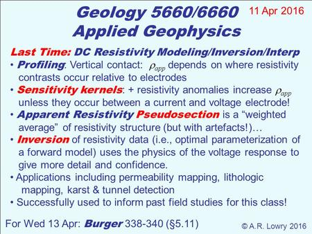 Geology 5660/6660 Applied Geophysics For Wed 13 Apr: Burger 338-340 (§5.11) Last Time: DC Resistivity Modeling/Inversion/Interp Profiling : Vertical contact: