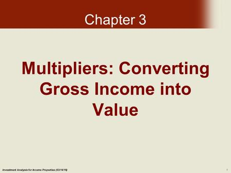 Investment Analysis for Income Properties (03/14/16)1 Multipliers: Converting Gross Income into Value Chapter 3.