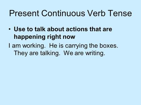 Present Continuous Verb Tense Use to talk about actions that are happening right now I am working. He is carrying the boxes. They are talking. We are.