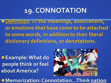19. CONNOTATION Definition: all the meanings, associations, or emotions that have come to be attached to some words, in addition to their literal dictionary.