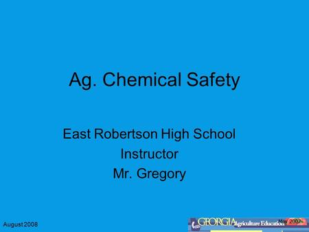 August 2008 Ag. Chemical Safety East Robertson High School Instructor Mr. Gregory May 2007.