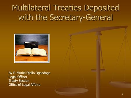 1 Multilateral Treaties Deposited with the Secretary-General By P. Muriel Djella Ogandaga Legal Officer Treaty Section Office of Legal Affairs.