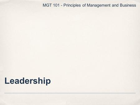 Leadership MGT 101 - Principles of Management and Business.