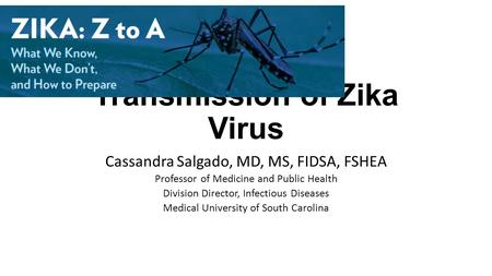 Transmission of Zika Virus Cassandra Salgado, MD, MS, FIDSA, FSHEA Professor of Medicine and Public Health Division Director, Infectious Diseases Medical.