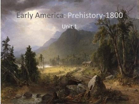 Early America: Prehistory-1800 Unit 1. Questions to answer How did the Native Americans view their relationship to the world around them? What were the.