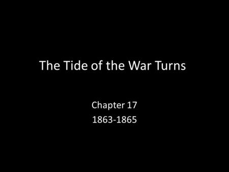 The Tide of the War Turns Chapter 17 1863-1865. 1. Emancipation Proclamation 1.To understand the reasons for the call for emancipation 2.To identify the.