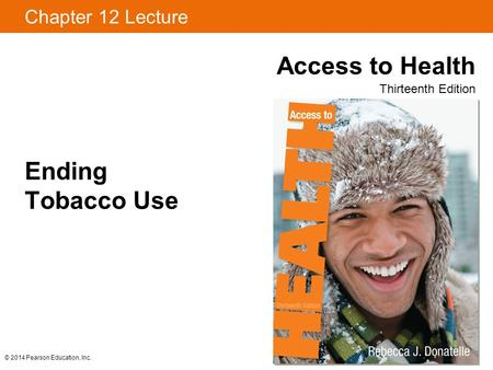 Chapter 12 Lecture Access to Health Thirteenth Edition © 2014 Pearson Education, Inc. Ending Tobacco Use.