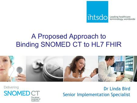 A Proposed Approach to Binding SNOMED CT to HL7 FHIR Dr Linda Bird Senior Implementation Specialist.