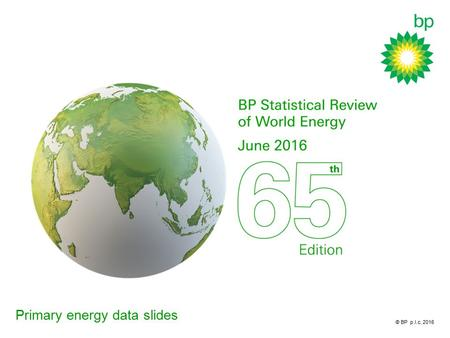 © BP p.l.c. 2016 Primary energy data slides. Primary energy BP Statistical Review of World Energy 2016 © BP p.l.c. 2016.