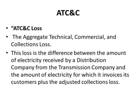 "ATC&C ""ATC&C Loss The Aggregate Technical, Commercial, and Collections Loss. This loss is the difference between the amount of electricity received by."