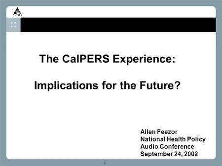 H 1 The CalPERS Experience: Implications for the Future? Allen Feezor National Health Policy Audio Conference September 24, 2002.