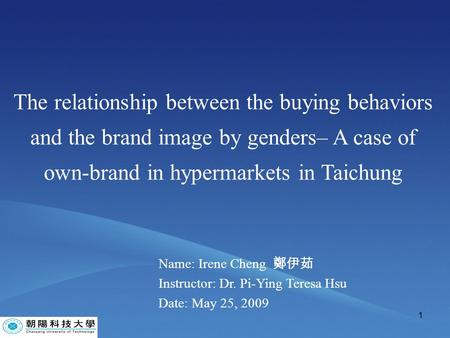 1 The relationship between the buying behaviors and the brand image by genders– A case of own-brand in hypermarkets in Taichung Name: Irene Cheng 鄭伊茹 Instructor: