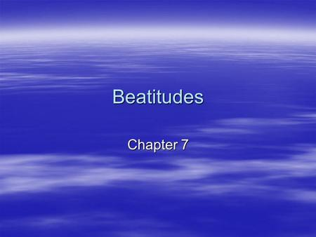 Beatitudes Chapter 7. Beatitudes  1) Blessed are the poor in spirit, for theirs is the kingdom of heaven  2) Blessed are they who mourn, for they will.