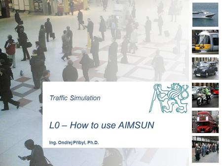 Traffic Simulation L0 – How to use AIMSUN Ing. Ondřej Přibyl, Ph.D.
