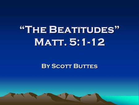 """The Beatitudes"" Matt. 5:1-12 By Scott Buttes. The Beatitudes in Context When does this occur in Jesus' ministry? Where is Jesus giving this talk? Who."