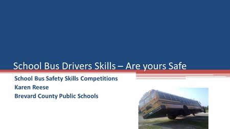School Bus Safety Skills Competitions Karen Reese Brevard County Public Schools School Bus Drivers Skills – Are yours Safe.