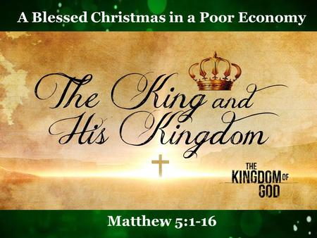 A Blessed Christmas in a Poor Economy Matthew 5:1-16.
