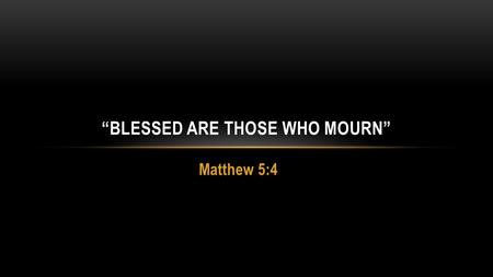 "Matthew 5:4 ""BLESSED ARE THOSE WHO MOURN"". SERMON ON THE MOUNT MATT 5-7 Message of the kingdom – Matthew 3:1-2; 4:17 Present tense – Colossians 1:13 Future."