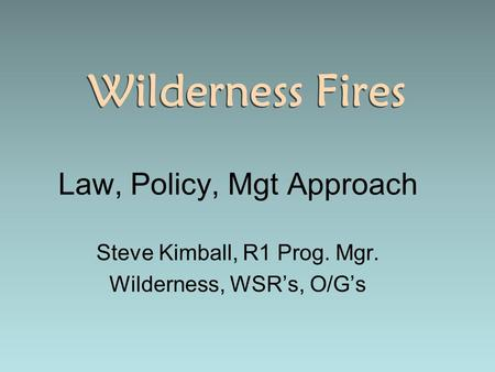 Wilderness Fires Law, Policy, Mgt Approach Steve Kimball, R1 Prog. Mgr. Wilderness, WSR's, O/G's Law, Policy, Mgt Approach Steve Kimball, R1 Prog. Mgr.