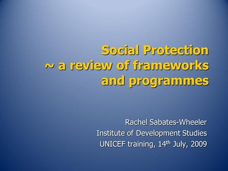 Social Protection ~ a review of frameworks and programmes Rachel Sabates-Wheeler Institute of Development Studies UNICEF training, 14 th July, 2009.