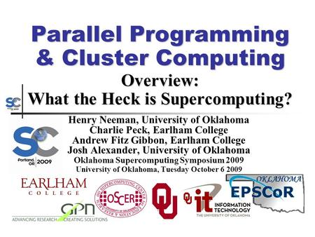 Parallel Programming & Cluster Computing Overview: What the Heck is Supercomputing? Henry Neeman, University of Oklahoma Charlie Peck, Earlham College.