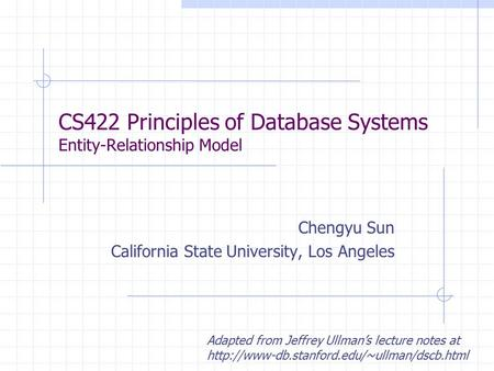 CS422 Principles of Database Systems Entity-Relationship Model Chengyu Sun California State University, Los Angeles Adapted from Jeffrey Ullman's lecture.