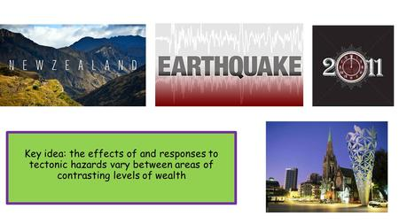 Key idea: the effects of and responses to tectonic hazards vary between areas of contrasting levels of wealth.