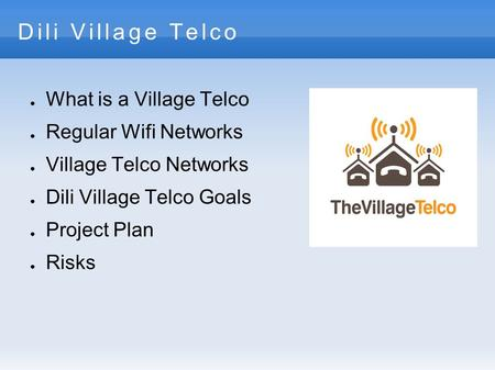 Dili Village Telco ● What is a Village Telco ● Regular Wifi Networks ● Village Telco Networks ● Dili Village Telco Goals ● Project Plan ● Risks.