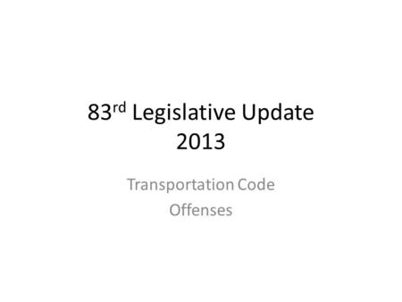83 rd Legislative Update 2013 Transportation Code Offenses.