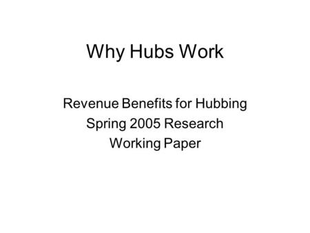 Why Hubs Work Revenue Benefits for Hubbing Spring 2005 Research Working Paper.