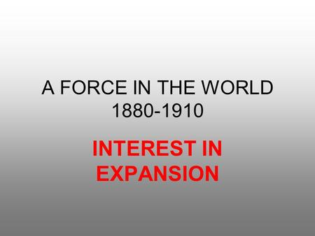 A FORCE IN THE WORLD 1880-1910 INTEREST IN EXPANSION.