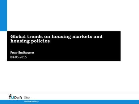 04-06-2015 Challenge the future Delft University of Technology Global trends on housing markets and housing policies Peter Boelhouwer.