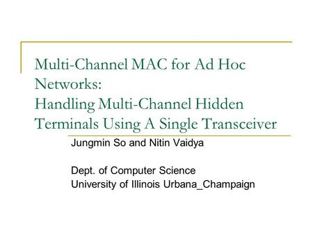 Multi-Channel MAC for Ad Hoc Networks: Handling Multi-Channel Hidden Terminals Using A Single Transceiver Jungmin So and Nitin Vaidya Dept. of Computer.