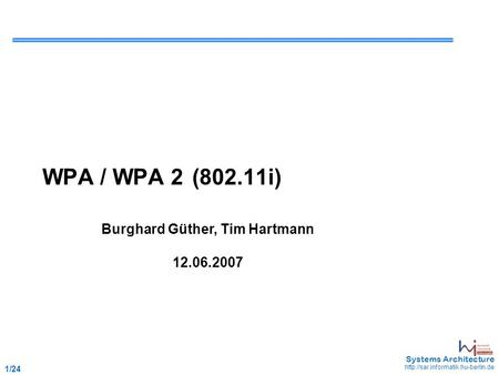 1 /24 May 2006 - 1 Systems Architecture  WPA / WPA 2(802.11i) Burghard Güther, Tim Hartmann 12.06.2007.