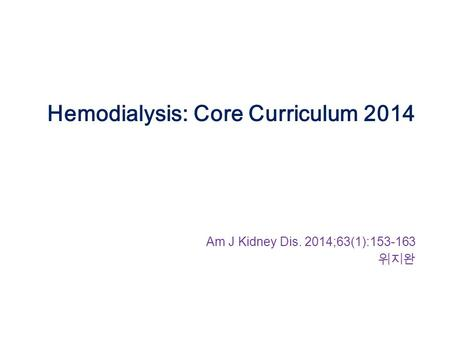 Hemodialysis: Core Curriculum 2014 Am J Kidney Dis. 2014;63(1):153-163 위지완.