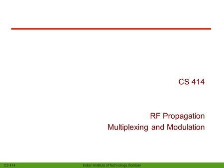 CS 414 Indian Institute of Technology, Bombay CS 414 RF Propagation Multiplexing and Modulation.