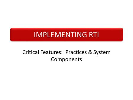 IMPLEMENTING RTI Critical Features: Practices & System Components.