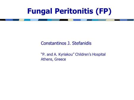 "Fungal Peritonitis (FP) Constantinos J. Stefanidis ""P. and A. Kyriakou"" Children's Hospital Athens, Greece."
