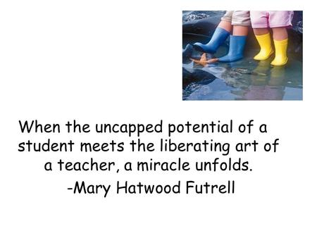 When the uncapped potential of a student meets the liberating art of a teacher, a miracle unfolds. -Mary Hatwood Futrell.