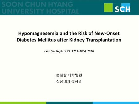 Hypomagnesemia and the Risk of New-Onset Diabetes Mellitus after Kidney Transplantation J Am Soc Nephrol 27: 1793–1800, 2016 순천향 대학병원 신장내과 강혜란.