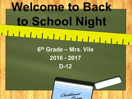 Welcome to Back to School Night 6 th Grade – Mrs. Vile 2016 - 2017 D-12.