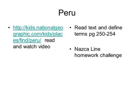 Peru  graphic.com/kids/plac es/find/peru/ read and watch videohttp://kids.nationalgeo graphic.com/kids/plac es/find/peru/ Read text.