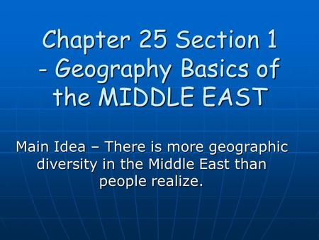 Chapter 25 Section 1 - Geography Basics of the MIDDLE EAST Main Idea – There is more geographic diversity in the Middle East than people realize.