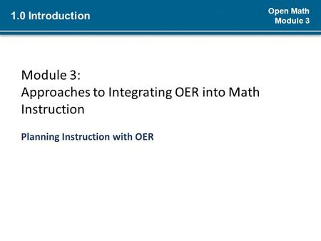 Open Math Module 3 Module 3: Approaches to Integrating OER into Math Instruction Planning Instruction with OER 1.0 Introduction.
