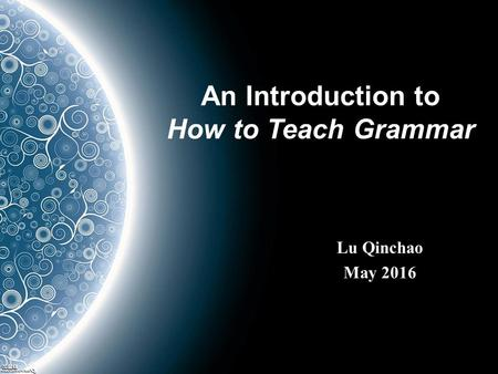 An Introduction to How to Teach Grammar Lu Qinchao May 2016.